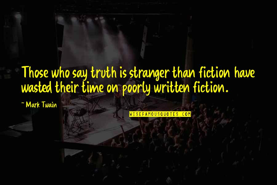 Poorly Quotes By Mark Twain: Those who say truth is stranger than fiction