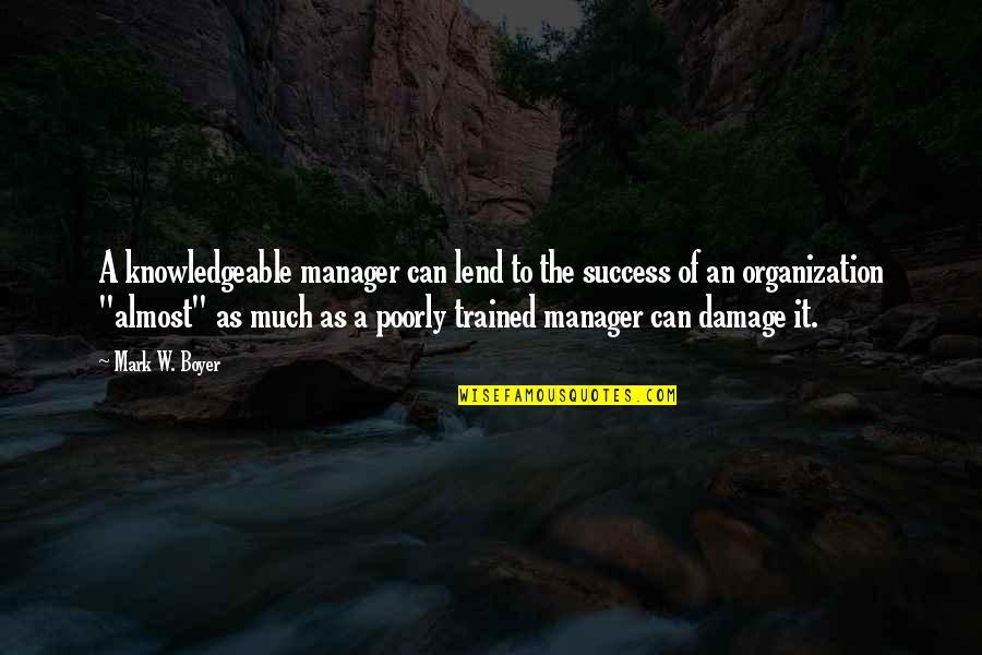 Poorly Quotes By Mark W. Boyer: A knowledgeable manager can lend to the success