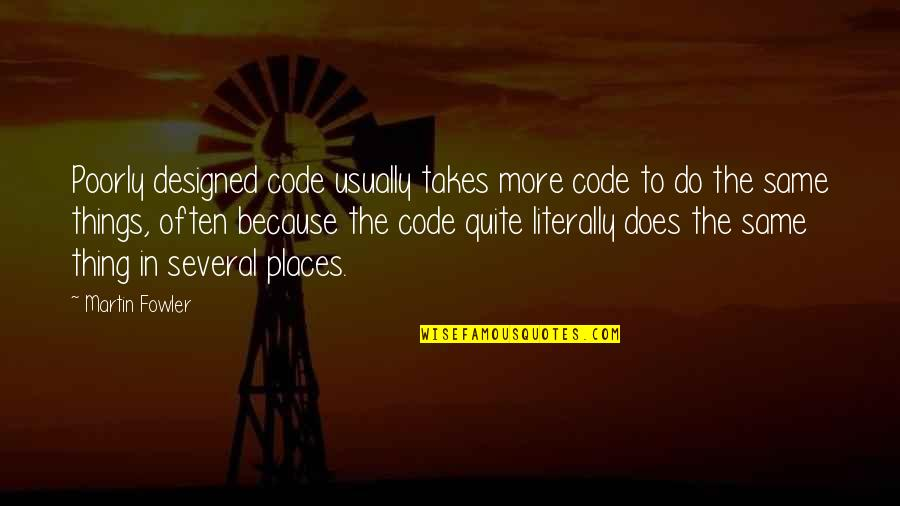Poorly Quotes By Martin Fowler: Poorly designed code usually takes more code to