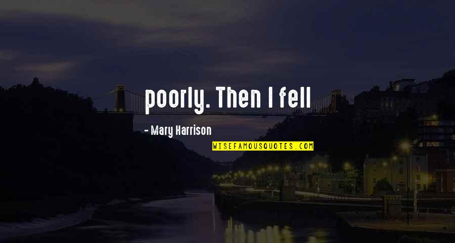 Poorly Quotes By Mary Harrison: poorly. Then I fell