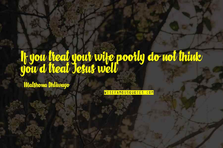 Poorly Quotes By Matshona Dhliwayo: If you treat your wife poorly do not