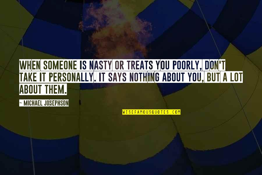 Poorly Quotes By Michael Josephson: When someone is nasty or treats you poorly,