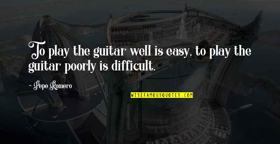 Poorly Quotes By Pepe Romero: To play the guitar well is easy, to