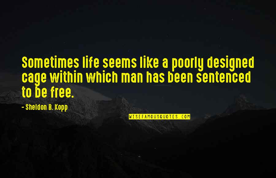 Poorly Quotes By Sheldon B. Kopp: Sometimes life seems like a poorly designed cage