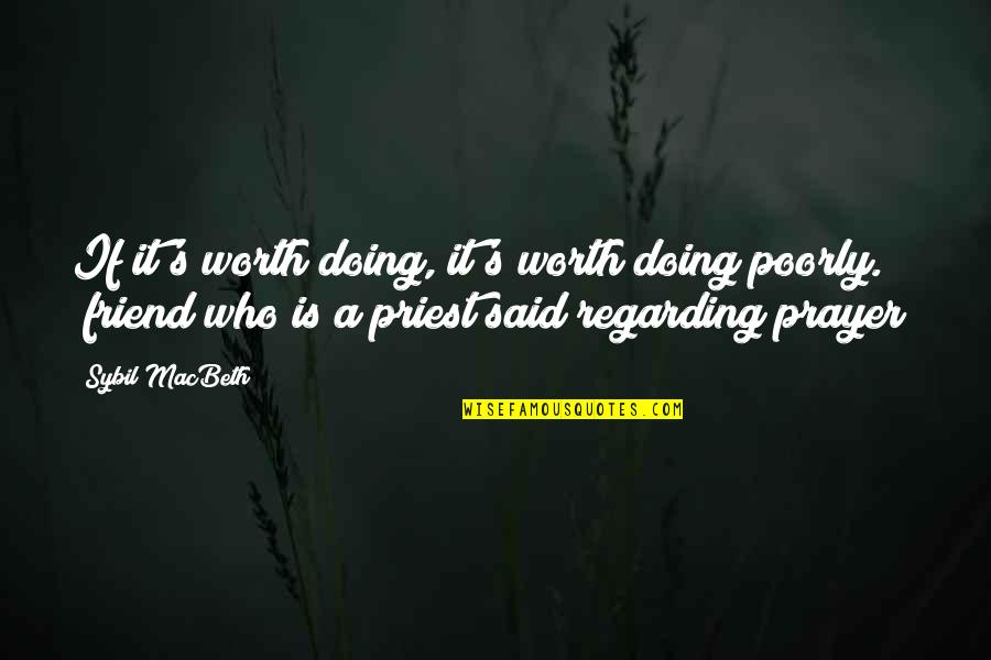 Poorly Quotes By Sybil MacBeth: If it's worth doing, it's worth doing poorly.