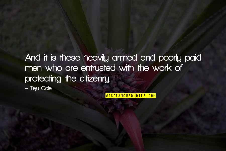 Poorly Quotes By Teju Cole: And it is these heavily armed and poorly