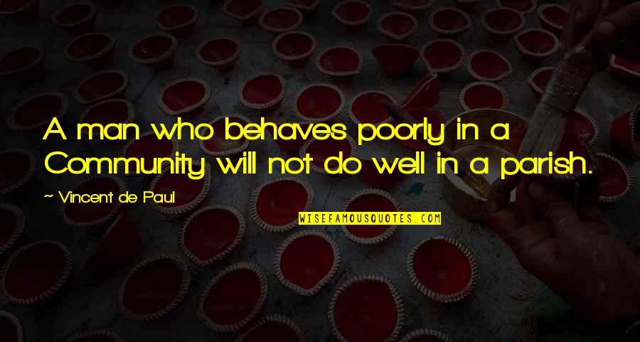 Poorly Quotes By Vincent De Paul: A man who behaves poorly in a Community