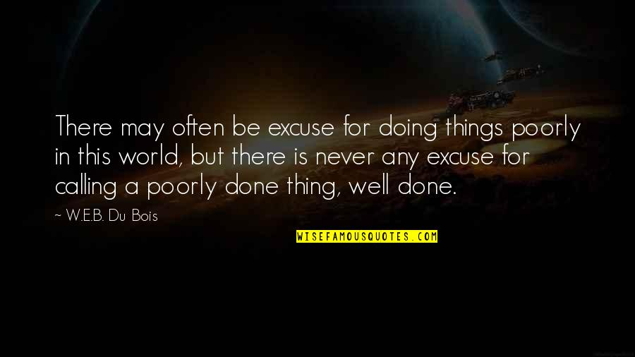 Poorly Quotes By W.E.B. Du Bois: There may often be excuse for doing things