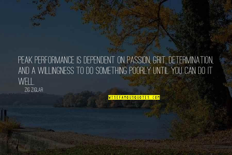 Poorly Quotes By Zig Ziglar: Peak performance is dependent on passion, grit, determination,