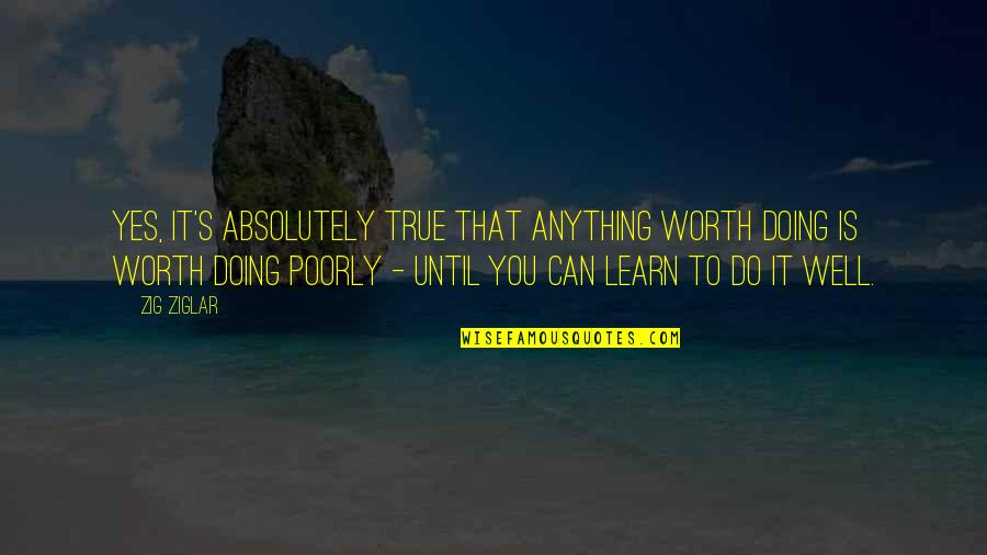 Poorly Quotes By Zig Ziglar: Yes, it's absolutely true that anything worth doing