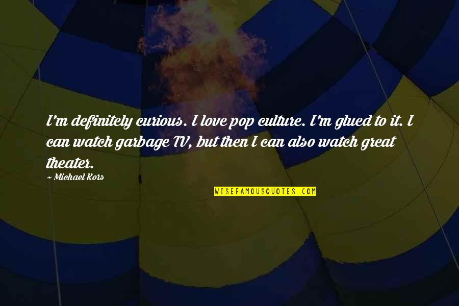 Pop Culture Love Quotes By Michael Kors: I'm definitely curious. I love pop culture. I'm
