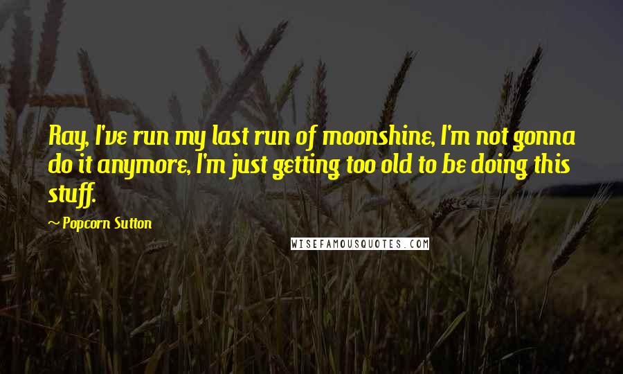 Popcorn Sutton quotes: Ray, I've run my last run of moonshine, I'm not gonna do it anymore, I'm just getting too old to be doing this stuff.