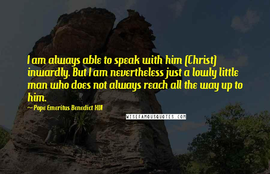 Pope Emeritus Benedict XVI quotes: I am always able to speak with him (Christ) inwardly. But I am nevertheless just a lowly little man who does not always reach all the way up to him.