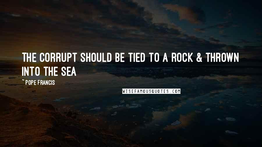 Pope Francis quotes: The Corrupt should be tied to a rock & thrown into the sea