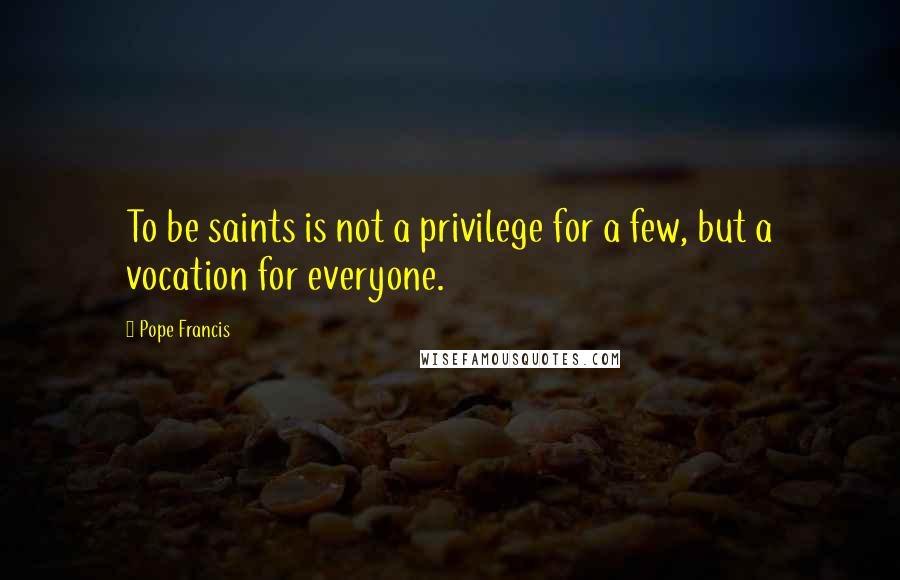 Pope Francis quotes: To be saints is not a privilege for a few, but a vocation for everyone.