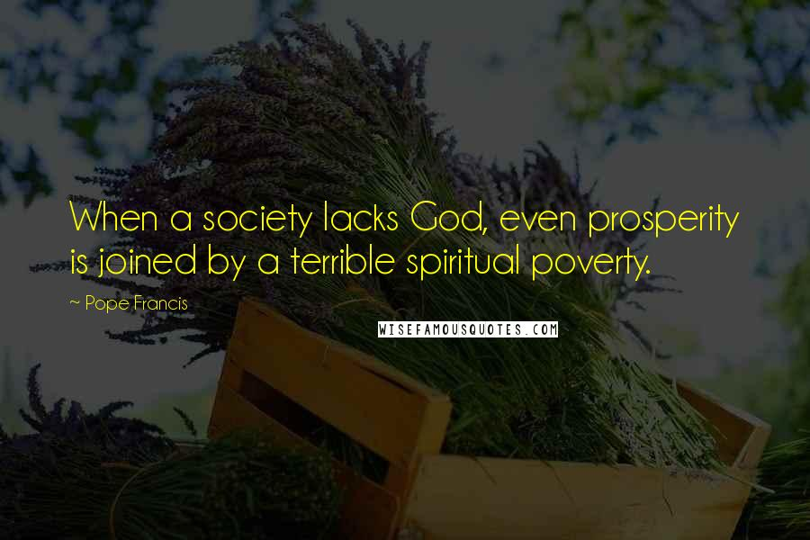 Pope Francis quotes: When a society lacks God, even prosperity is joined by a terrible spiritual poverty.