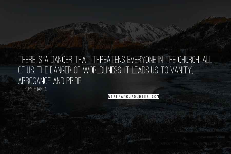 Pope Francis quotes: There is a danger that threatens everyone in the church, all of us. The danger of worldliness. It leads us to vanity, arrogance and pride.