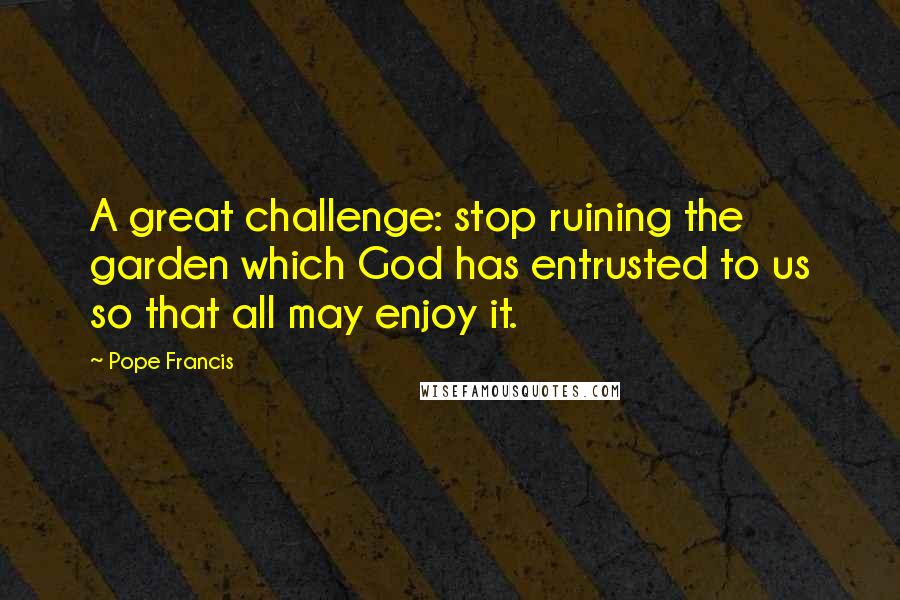 Pope Francis quotes: A great challenge: stop ruining the garden which God has entrusted to us so that all may enjoy it.