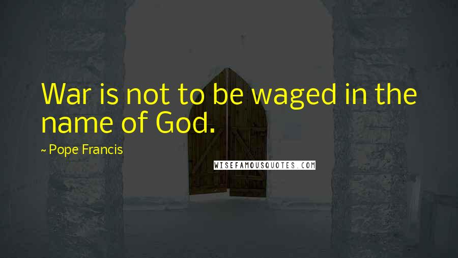 Pope Francis quotes: War is not to be waged in the name of God.