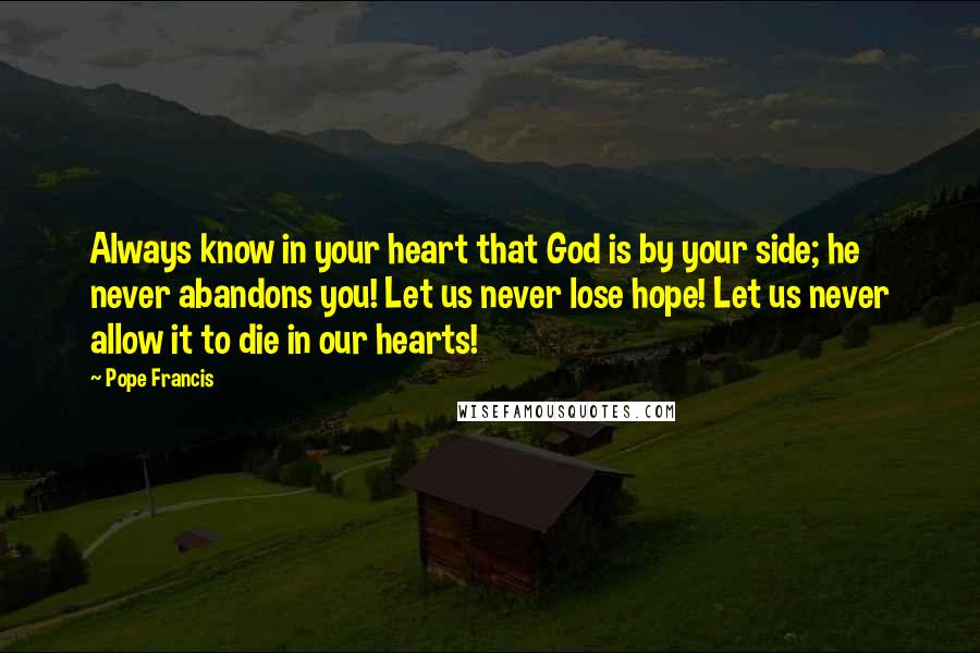 Pope Francis quotes: Always know in your heart that God is by your side; he never abandons you! Let us never lose hope! Let us never allow it to die in our hearts!