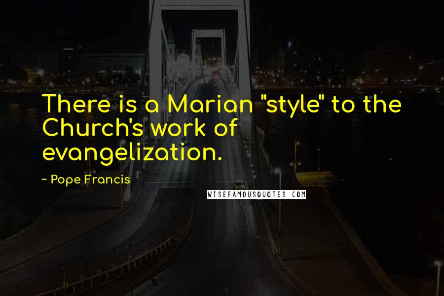 "Pope Francis quotes: There is a Marian ""style"" to the Church's work of evangelization."