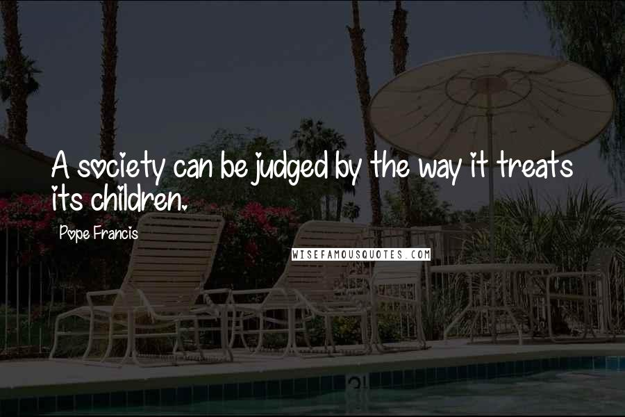 Pope Francis quotes: A society can be judged by the way it treats its children.
