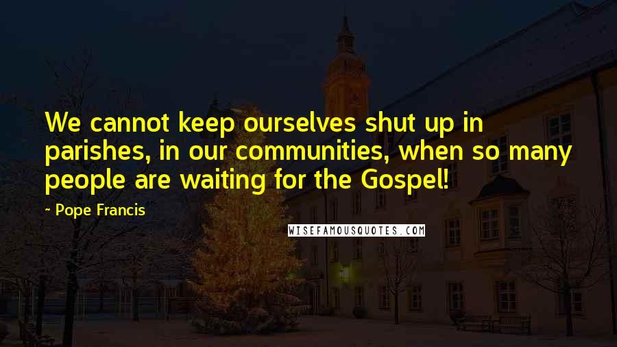 Pope Francis quotes: We cannot keep ourselves shut up in parishes, in our communities, when so many people are waiting for the Gospel!