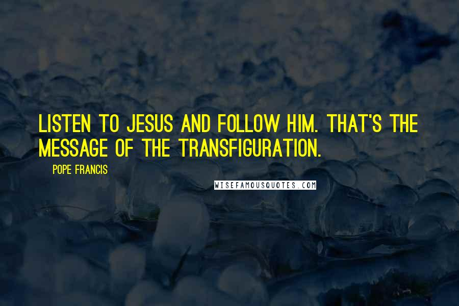 Pope Francis quotes: Listen to Jesus and follow him. That's the message of the Transfiguration.
