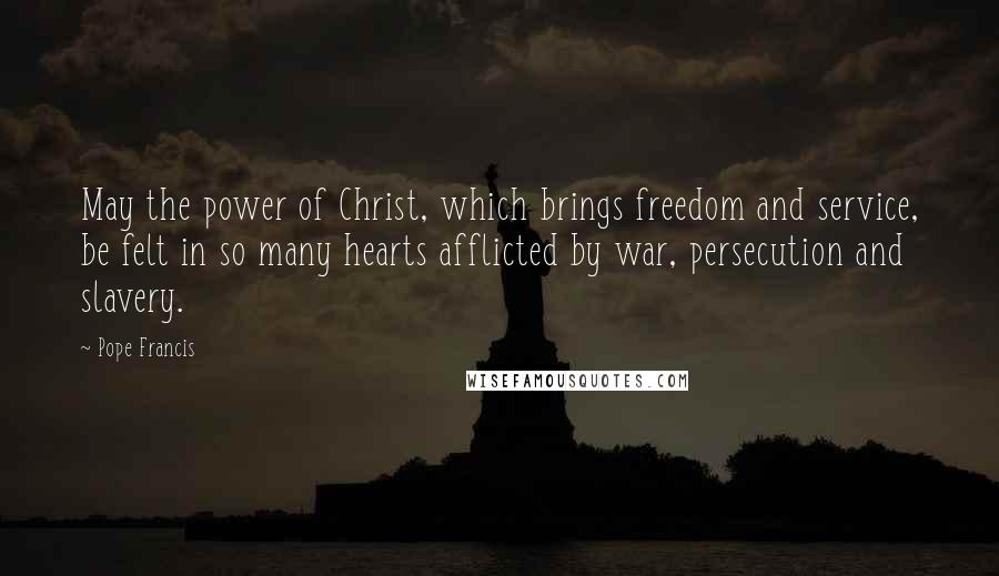 Pope Francis quotes: May the power of Christ, which brings freedom and service, be felt in so many hearts afflicted by war, persecution and slavery.