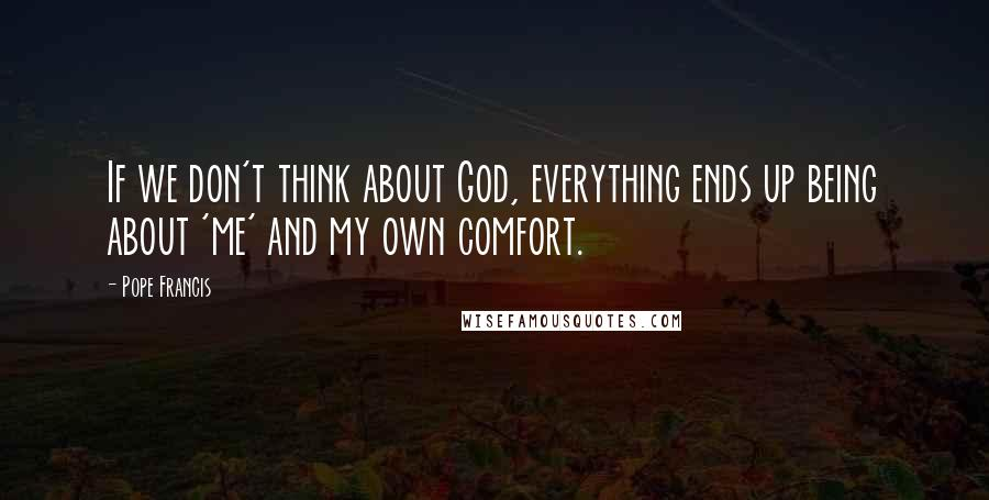 Pope Francis quotes: If we don't think about God, everything ends up being about 'me' and my own comfort.