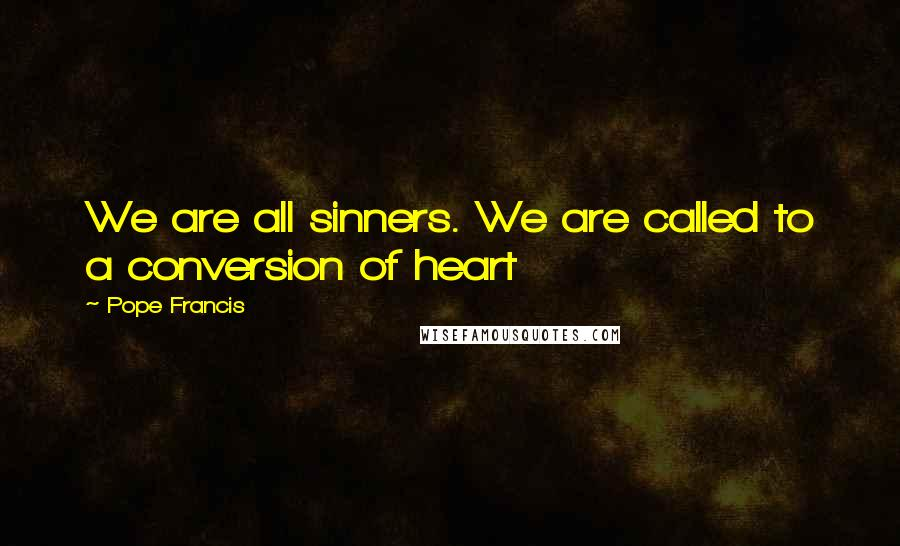 Pope Francis quotes: We are all sinners. We are called to a conversion of heart