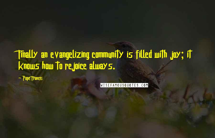 Pope Francis quotes: Finally an evangelizing community is filled with joy; it knows how to rejoice always.