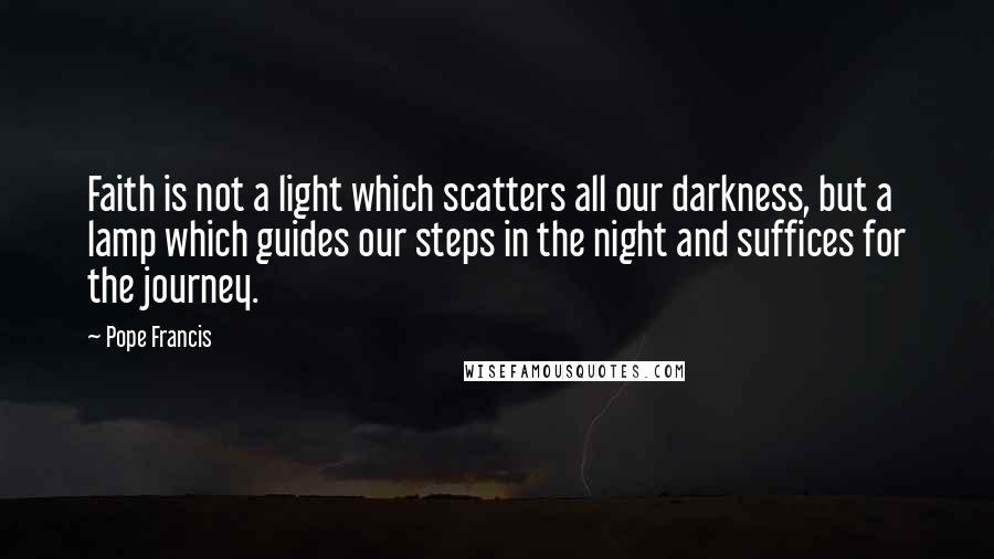 Pope Francis quotes: Faith is not a light which scatters all our darkness, but a lamp which guides our steps in the night and suffices for the journey.
