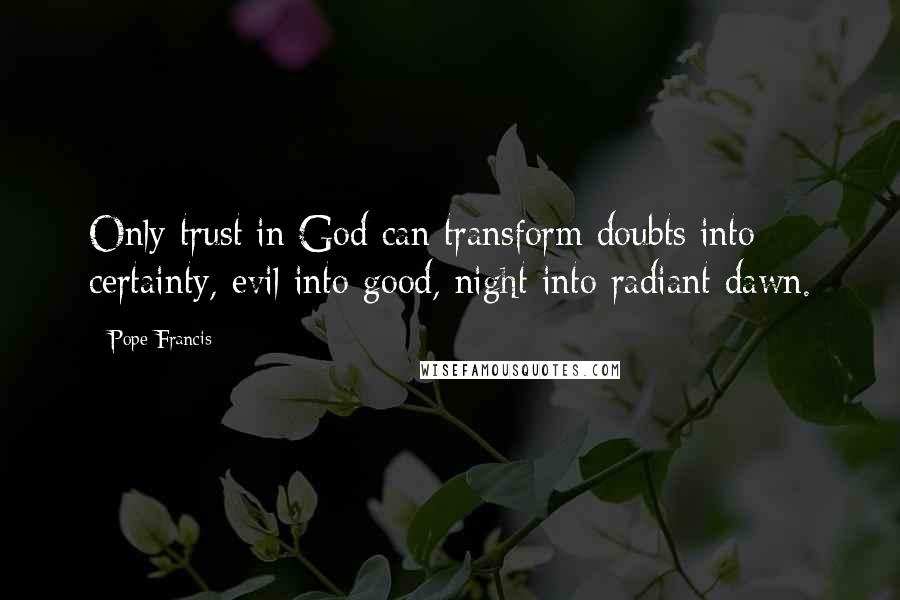 Pope Francis quotes: Only trust in God can transform doubts into certainty, evil into good, night into radiant dawn.
