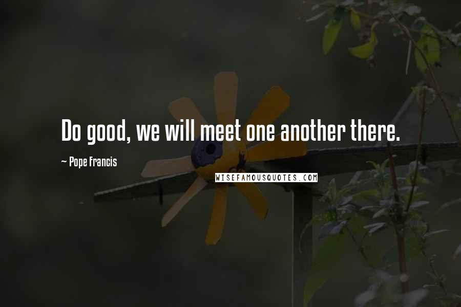 Pope Francis quotes: Do good, we will meet one another there.