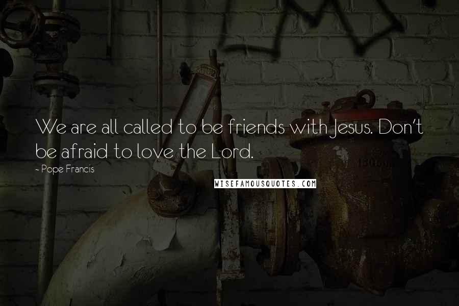 Pope Francis quotes: We are all called to be friends with Jesus. Don't be afraid to love the Lord.
