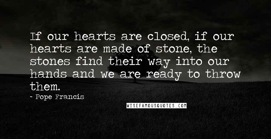 Pope Francis quotes: If our hearts are closed, if our hearts are made of stone, the stones find their way into our hands and we are ready to throw them.