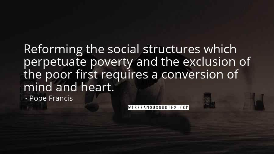Pope Francis quotes: Reforming the social structures which perpetuate poverty and the exclusion of the poor first requires a conversion of mind and heart.