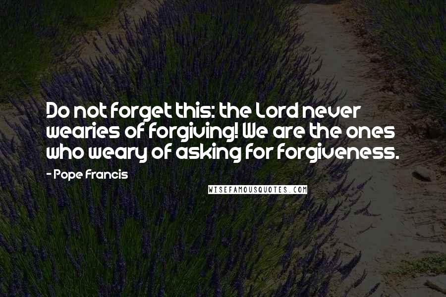 Pope Francis quotes: Do not forget this: the Lord never wearies of forgiving! We are the ones who weary of asking for forgiveness.