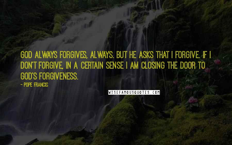 Pope Francis quotes: God always forgives, always. But he asks that I forgive. If I don't forgive, in a certain sense I am closing the door to God's forgiveness.