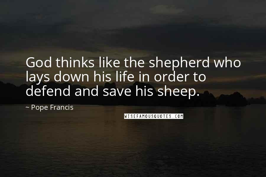 Pope Francis quotes: God thinks like the shepherd who lays down his life in order to defend and save his sheep.