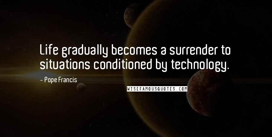 Pope Francis quotes: Life gradually becomes a surrender to situations conditioned by technology.