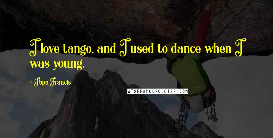Pope Francis quotes: I love tango, and I used to dance when I was young.