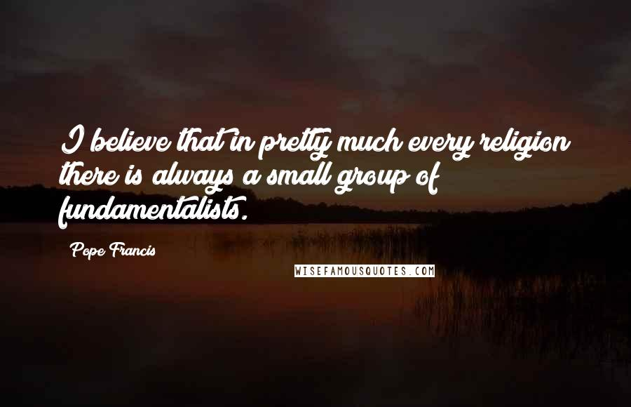 Pope Francis quotes: I believe that in pretty much every religion there is always a small group of fundamentalists.