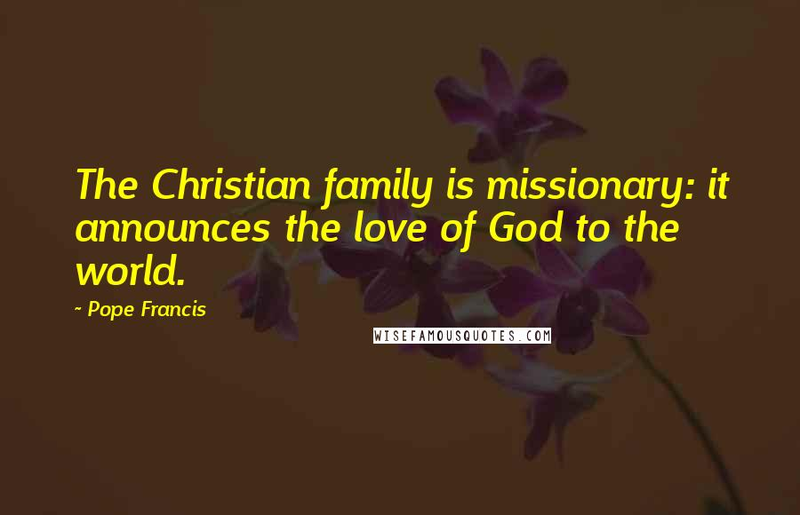 Pope Francis quotes: The Christian family is missionary: it announces the love of God to the world.