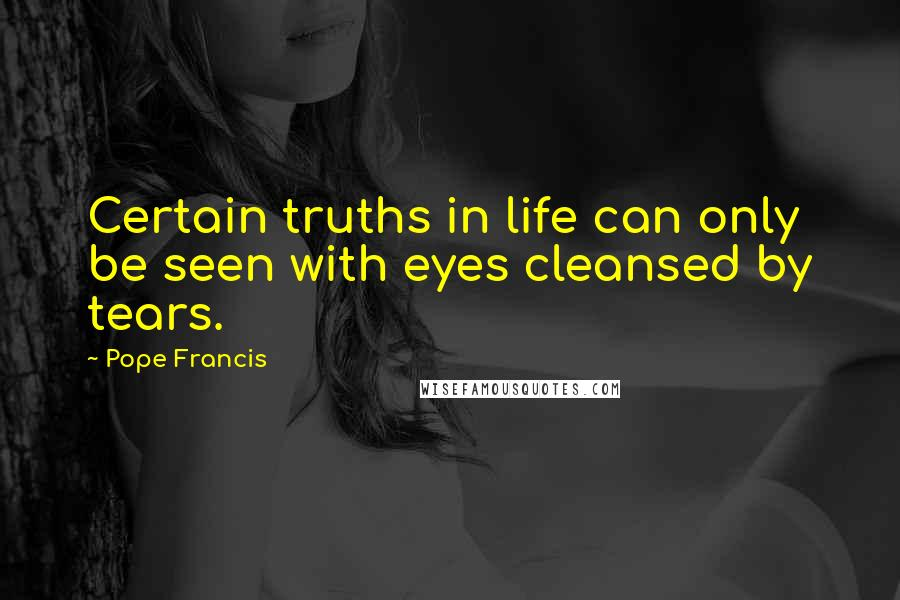 Pope Francis quotes: Certain truths in life can only be seen with eyes cleansed by tears.