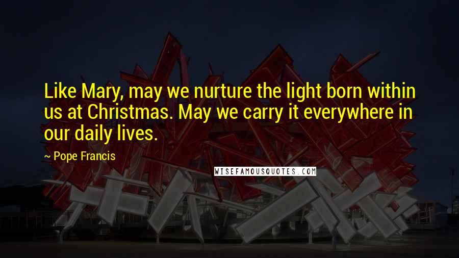 Pope Francis quotes: Like Mary, may we nurture the light born within us at Christmas. May we carry it everywhere in our daily lives.