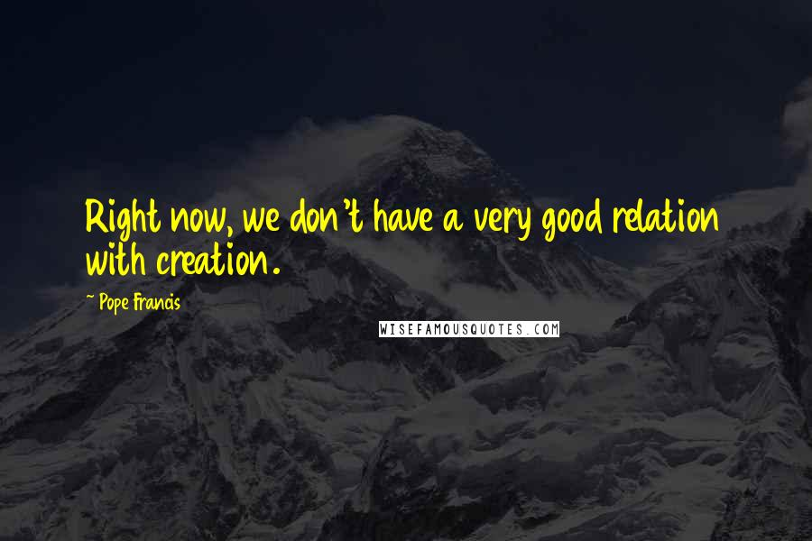 Pope Francis quotes: Right now, we don't have a very good relation with creation.