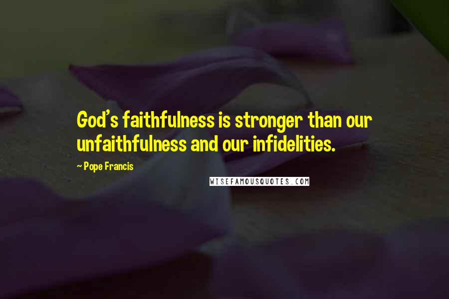 Pope Francis quotes: God's faithfulness is stronger than our unfaithfulness and our infidelities.
