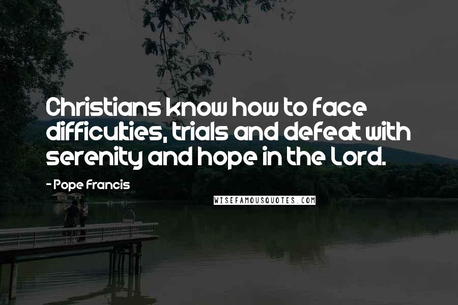 Pope Francis quotes: Christians know how to face difficulties, trials and defeat with serenity and hope in the Lord.
